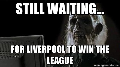 OP will surely deliver skeleton - STill waiting... for liverpool to win the league
