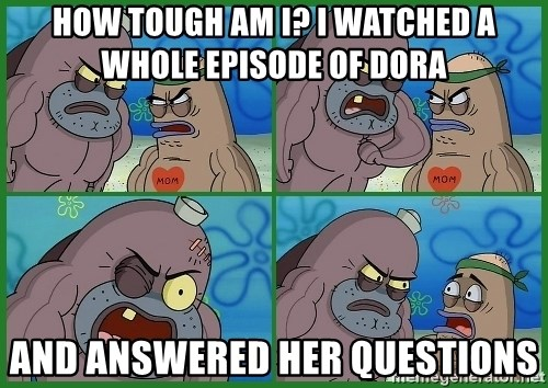 How tough are you - how tough am i? i watched a whole episode of dora and answered her questions