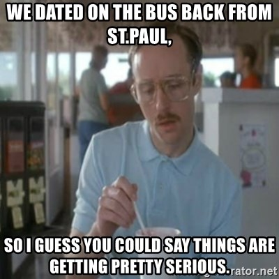 Pretty serious - We dated on the bus back from St.paul, So I guess you could say things are getting pretty serious.