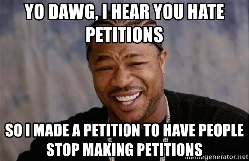 Yo Dawg - Yo dawg, I hear you hate petitions So I made a petition to have people stop making petitions