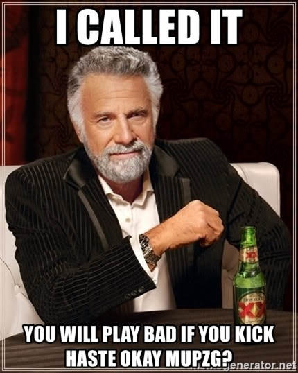 The Most Interesting Man In The World - I called it you will Play bad if you kick haste okay mupzg?