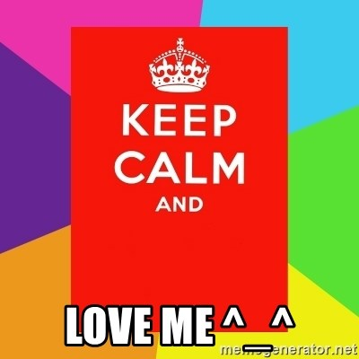 Keep calm and -  love me ^_^