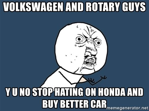 Y U No - Volkswagen and rotary guys y u no stop hating on Honda and buy better car