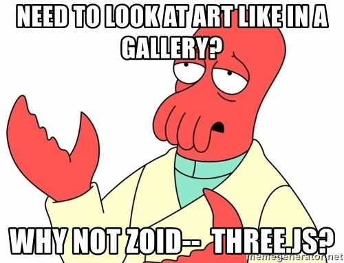 Why not zoidberg? - need to look at art like in a gallery? why not Zoid--  three.js?