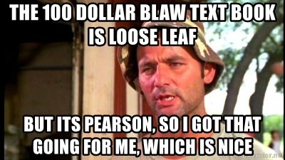 Bill Murray Caddyshack - The 100 dollar bLAW text book is loose leaf But its pearson, so I got that going for me, which is nice