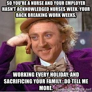 Willy Wonka - So you're a nurse and your employer hasn't acknowledged Nurses Week, your back breaking work weeks, working every holiday, and sacrificing your family...Do tell me more.