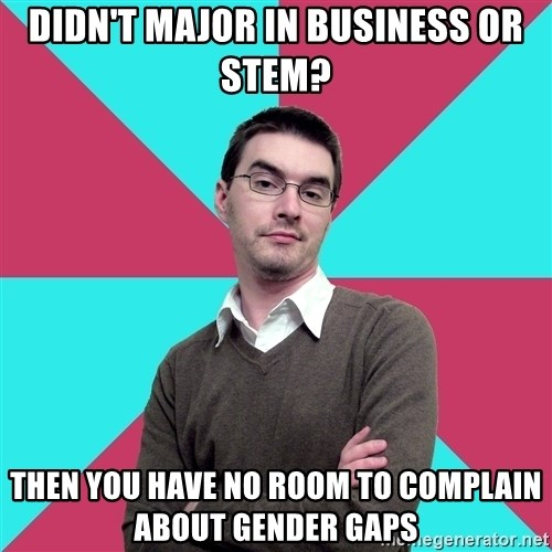 Privilege Denying Dude - didn't major in business or stem? then you have no room to complain about gender gaps