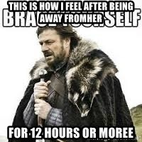 meme Brace yourself - this is how i feel after being away fromher for 12 hours or moree