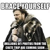 meme Brace yourself -  (MILLIONS OF) pHOtos from THE crete trip ARE COMING SOON