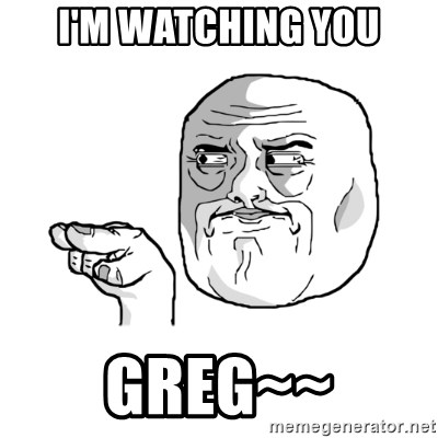 i'm watching you meme - I'm watching you greg~~