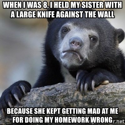 Confession Bear - WHEN I WAS 8, I HELD MY SISTER WITH A LARGE KNIFE AGAINST THE WALL BECAUSE SHE KEPT GETTING MAD AT ME FOR DOING MY HOMEWORK WRONG