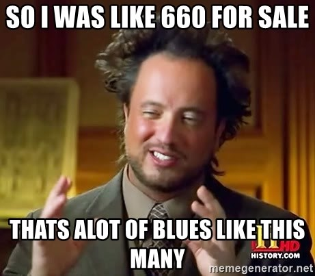 Ancient Aliens - So I was like 660 for sale thats alot of blues like this many