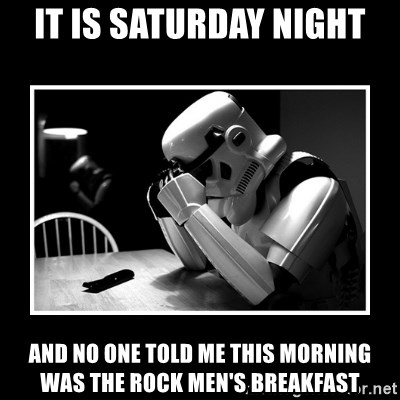 Sad Trooper - IT is saturday night and no one told me this morning was the rock Men's Breakfast