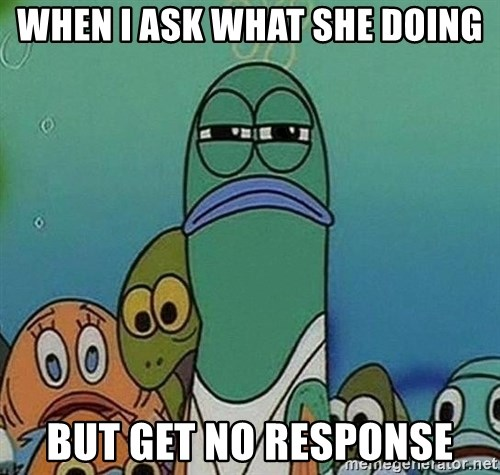 Serious Fish Spongebob - When I ask what she doing But get no response