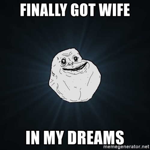 Forever Alone - Finally got wife in my dreams