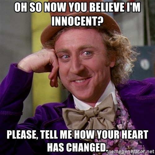 Willy Wonka - Oh so now you believe i'm innocent? please, tell me how your heart has changed.