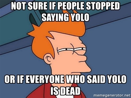 Futurama Fry - Not sure if people stopped saying YOLO Or if everyone who said YOLO is dead