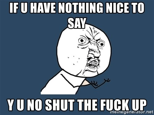 Y U No - IF U HAVE NOTHING NICE TO SAY Y U NO SHUT THE FUCK UP