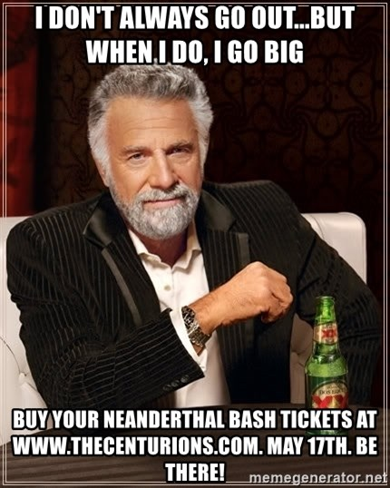 The Most Interesting Man In The World - i don't always go out...but when i do, i go big buy your neanderthal bash tickets at www.thecenturions.com. may 17th. be there!