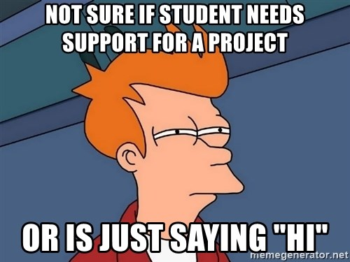 "Futurama Fry - not sure if student needs support for a project or is just saying ""hi"""