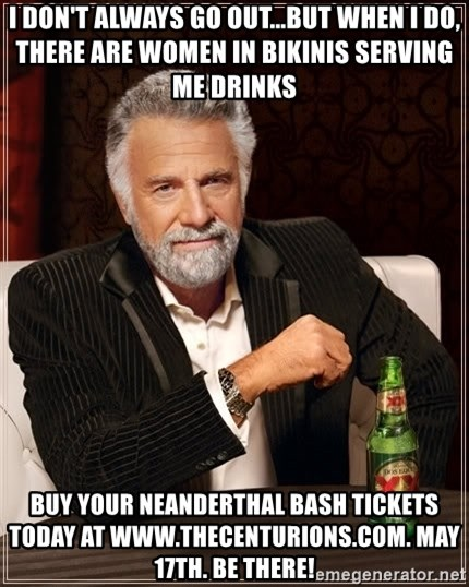 The Most Interesting Man In The World - i don't always go out...but when i do, there are women in bikinis serving me drinks buy your neanderthal bash tickets today at www.thecenturions.com. may 17th. be there!