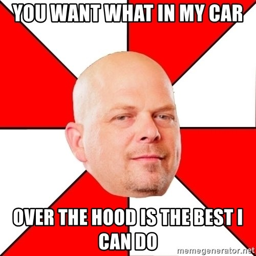 Pawn Stars - you want what in my car over the hood is the best I can do