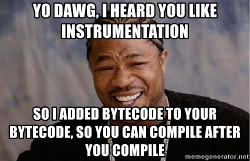 Yo Dawg - Yo Dawg, I heard you like Instrumentation So I added bytecode to your bytecode, so you can compile after you compile