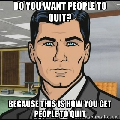 Archer - Do you want people to quit? Because this is how you get people to quit