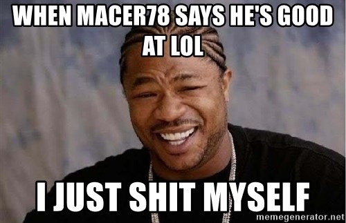 Yo Dawg - when macer78 says he's good at lol i just shit myself