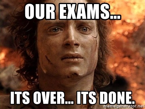 Frodo  - our exams... its over... its done.
