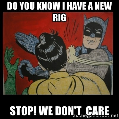 Batman Slappp - DO you know i have a new rig  STOP! WE DON't  CARE