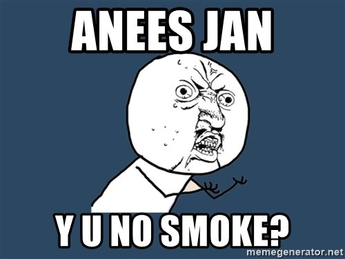 Y U No - Anees Jan y u no smoke?