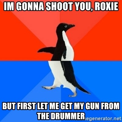 Socially Awesome Awkward Penguin - IM GONNA shoot you, roxie but first let me get my gun from the drummer