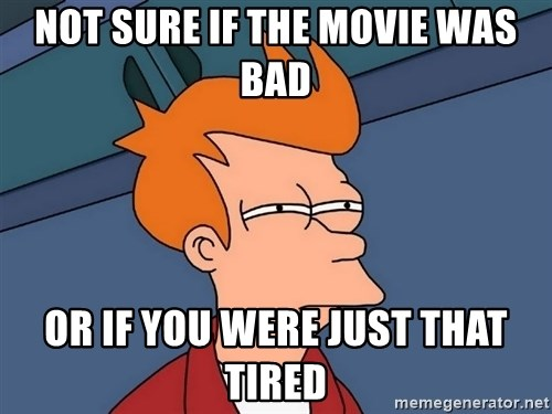 Futurama Fry - Not sure if the movie was bad or if you were just that tired