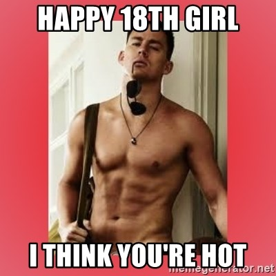 Channing Tatum - Happy 18th girl I think you're hot