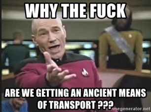 Picard Wtf - why the fuck are we getting an ancient means of transport ???