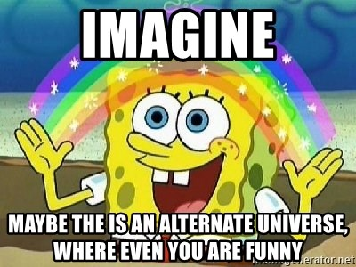 Imagination - imagine maybe the is an alternate universe, where even you are funny