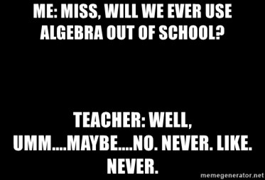 Blank Black - Me: Miss, will we ever use algebra out of school? Teacher: Well, umm....maybe....no. Never. Like. Never.