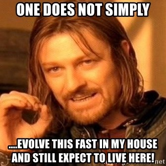 One Does Not Simply - One does not simply ....Evolve THIS FAST IN MY HOUSE AND STILL EXPECT TO LIVE HERE!