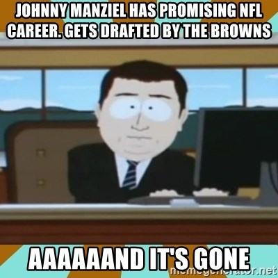 And it's gone - Johnny Manziel has promising Nfl Career. Gets drafted by the Browns aaaaaand it's gone