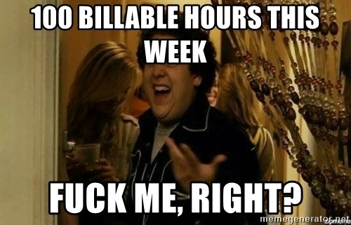 Fuck me right - 100 billable hours This Week Fuck me, Right?