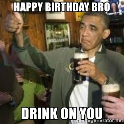obama beer - Happy birthday bro Drink on you