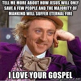 Willy Wonka - tell me more about how Jesus will only save a few people and the majority of mankind will suffer eternal fire i love your gospel