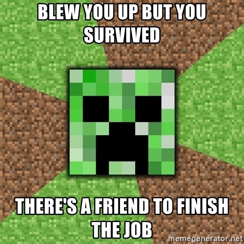 Minecraft Creeper - Blew you up but you survived  There's a friend to finish the job