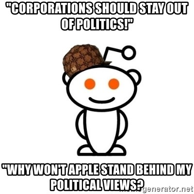 "Scumbag Reddit Alien - ""Corporations should stay out of politics!"" ""Why won't apple stand behind my political views?"