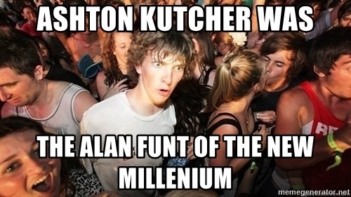 Sudden Realization Ralph - ashton kutcher was the alan funt of the new millenium