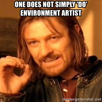 One Does Not Simply - One Does not simply 'Do' Environment Artist
