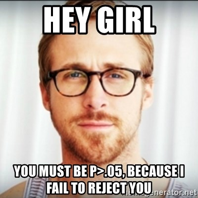 Ryan Gosling Hey Girl 3 - Hey girl You must be p>.05, because I fail to reject you