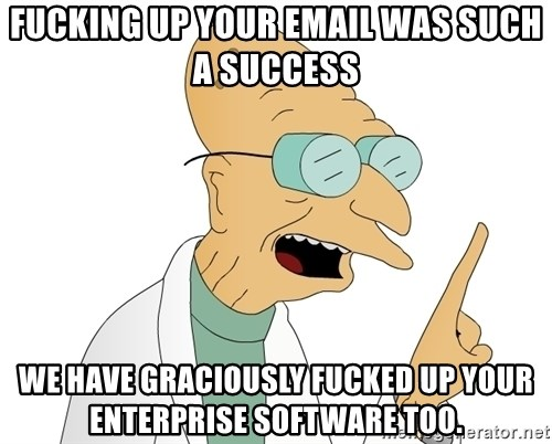 Good News Everyone - Fucking up your email was such a success We have graciously fucked up your enterprise software too.