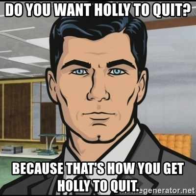 Archer - Do you want holly to quit? Because that's how you get holly to quit.